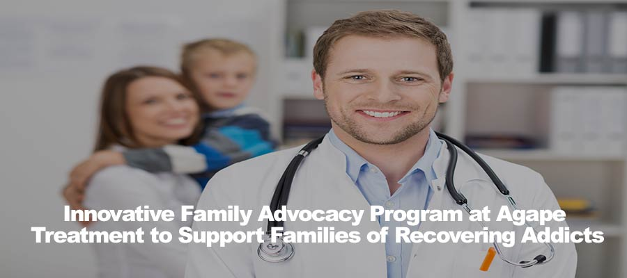 Innovative Family Advocacy Program at Agape Treatment to Support Families of Recovering Addicts