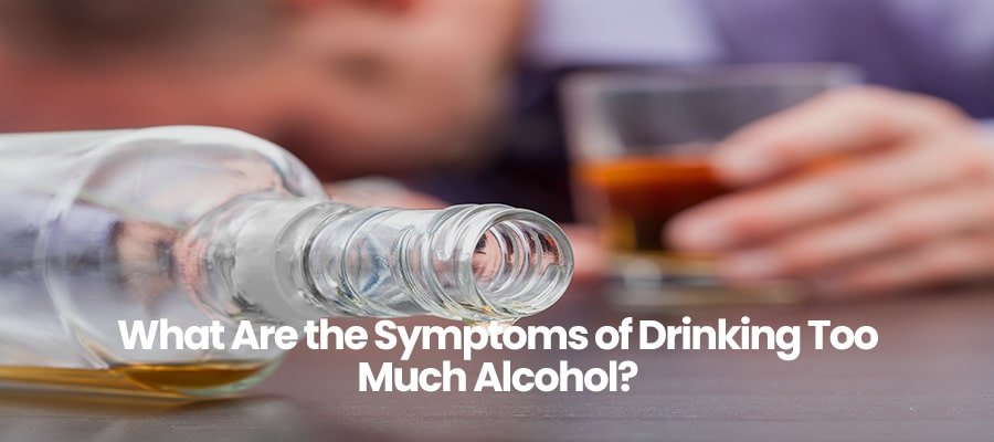 What Are the Symptoms of Drinking Too Much Alcohol